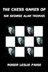 The Chess Games of Sir George Alan Thomas - Roger Leslie Paige