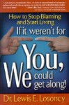 If It Weren't for You, We Could Get Along: How to Stop Blaming and Start Living - Lewis E. Losoncy