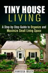 Tiny House Living: A Step-by-Step Guide to Organize and Maximize Small Living Space (Declutter and Decorate) - Vanessa Riley