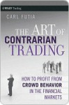 The Art of Contrarian Trading: How to Profit from Crowd Behavior in the Financial Markets - Carl Futia