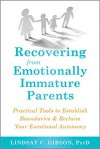Recovering from Emotionally Immature Parents: How to Reclaim Your Emotional Autonomy and Find Personal Happiness - Lindsay C. Gibson
