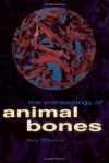 The Archaeology of Animal Bones (Texas A&M University Anthropology Series) - Terry O'Connor