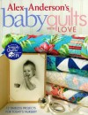 Alex Anderson's Baby Quilts with Love: 12 Timeless Projects for Today's Nursery - Alex Anderson