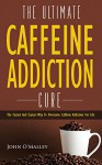 Caffeine Addiction: The Ultimate Caffeine Addiction Cure: The Fastest and Easiest Way to Overcome Caffeine Addiction for Life (Caffeine Detox,Addiction,Sugar Addiction,Binge Eating) - John O'Malley