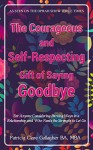 The Courageous and Self-Respecting Gift of Saying Goodbye: For Anyone Considering Parting Ways in a Relationship and Who Needs the Strength to Let Go - Patricia Gallagher