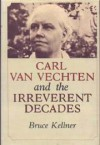 Carl Van Vechten and the Irreverant Decades - Bruce Kellner
