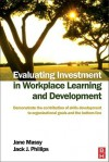 Evaluating Investment in Workplace Learning and Development: Demonstrate the Contribution of Skills Development to Organizational Goals and the Bottom - Jane Massy, Jack J. Phillips