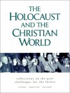 The Holocaust and the Christian World: Reflections on the Past, Challenge for the Future - Carol Rittner