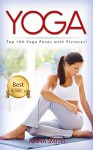 YOGA: Top 100 Yoga Poses with Pictures! (2nd Edition): Yoga, Yoga for Beginners, Yoga Poses, Yoga for Weight Loss - Anna Smith, Yoga