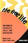 The Free Life: The Spirit of Courage, Folly, and Obsession - Anthony Smith