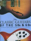 The Classic Guitars Of The 50s & 60s: Two Decades of the Guitars, the Players and the Music that shaped the future of modern music - Tony Bacon