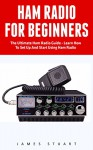 Ham Radio For Beginners: The Ultimate Ham Radio Guide - Learn How To Set Up And Start Using Ham Radio (Survival, Communication, Self Reliance) - James Stuart