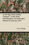 At the Sign of the Golden Compass - A Tale of the Printing House of Christopher Plantin in Antwerp, 1576 - Eric P. Kelly