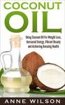 Coconut Oil: Using Coconut Oil For Weight Loss, Increased Energy, Vibrant Beauty and Achieving Amazing Health - Anne Wilson