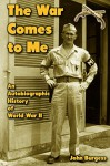 The War Comes to Me: An Autobiographic History of World War II - John Burgess