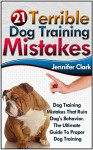 21 Terrible Dog Training Mistakes: Dog Training Mistakes That Ruin Dog's Behavior. The Ultimate Guide To Proper Dog Training (Dog Training, Dog Training Guide, Dog Behavior, Dog Training Books) - Jennifer Clark