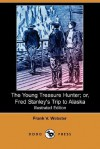 The Young Treasure Hunter; Or, Fred Stanley's Trip to Alaska (Illustrated Edition) (Dodo Press) - Frank V. Webster
