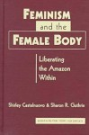 Feminism and the Female Body: Liberating the Amazon Within - Shirley Castelnuovo, Sharon R. Guthrie