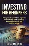 Investing: Investing for Beginners: Make Yourself Rich with This Beginner's Step by Step Guide to Becoming a Successful Investor and Making Money (Investing, Entrepreneurship, Rich, Business, Money) - Luke Jackson