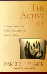 The Active Life: A Spirituality of Work, Creativity, and Caring - Parker J. Palmer
