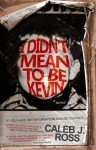 I Didn't Mean to Be Kevin - Caleb J. Ross