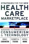 Strategies for the New Health Care Marketplace: Managing the Convergence of Consumerism & Technology - Dean C. Coddington, Elizabeth A. Fischer, Keith D. Moore
