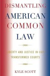 Dismantling American Common Law: Liberty and Justice in Our Transformed Courts - Kyle Scott