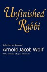 Unfinished Rabbi: Selected Writings of Arnold Jacob Wolf - Arnold Jacob Wolf, Jonathan S. Wolf, Eugene B. Borowitz