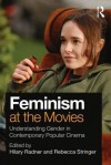 Feminism at the Movies: Understanding Gender in Contemporary Popular Cinema - Hilary Radner, Rebecca Stringer