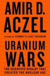 Uranium Wars: The Scientific Rivalry that Created the Nuclear Age - Amir D. Aczel