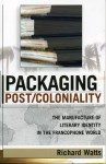 Packaging Post/Coloniality: The Manufacture of Literary Identity in the Francophone World - Richard Watts
