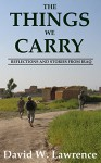 The Things We Carry: Reflections and Stories From Iraq - David Lawrence
