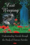 Exit Weeping: Understanding Suicide Through The Study Of Famous Suicides - David Lester