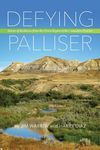 Defying Palliser: Stories of Resilience From the Driest Region of the Canadian Prairies - Jim Warren, Harry Diaz