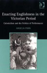 Enacting Englishness in the Victorian Period: Colonialism and the Politics of Performance - Angelia Poon