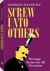 Screw Unto Others: Revenge Tactics for All Occasions - George Hayduke