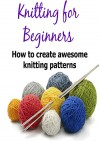 Knitting for Beginners: How to Create Awesome Knitting Patterns: (Knitting - Knitting Patterns - Knitting Socks) - Mary Costello, Lisa Standy