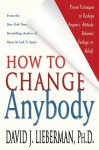How to Change Anybody: Proven Techniques to Reshape Anyone's Attitude, Behavior, Feelings, or Beliefs - David J. Lieberman