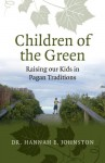 Children of the Green: Raising our Kids in Pagan Traditions - Dr. Hannah E. Johnston