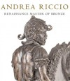 Andrea Riccio: Renaissance Master of Bronze - Denise Allen, Peta Motture