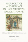 War, Politics and Finance in Late Medieval English Towns: The Patterns and Meanings of State-Level Conflict in the 19th Century - Christian D. Liddy