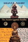 The Ancient Egyptian Buddha: The Ancient Egyptian Origins of Buddhism - Muata Ashby