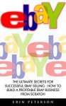Ebay: The Ultimate Secrets For Successful eBay Selling - How To Build A Profitable eBay Business From Scratch! (eBay Business, Online Business, How to Make Money With eBay) - Erin Peterson