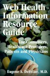 Web Health Information Resource Guide: For Consumers, Healthcare Providers, Patients and Physicians - Eugene A. Defelice
