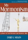My Mormonism: a primer for non-Mormons and Mormons, alike - David Mason