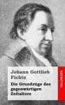 Die Grundzuge Des Gegenwartigen Zeitalters - Johann Gottlieb Fichte