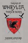 Throne of Wheylia: Thrice Born (Volume 3) - Summer Hanford