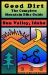 Good Dirt: The Complete Mountain Bike Guide to Sun Valley, Idaho - Greg McRoberts