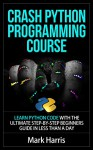 Crash Python Programming Course: Learn Python Code With The Ultimate Step-By-Step Beginners Guide In Less Than A Day - Mark Harris
