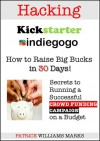 Hacking Kickstarter, Indiegogo: Raising Big Bucks in 30 Days (Secrets to Running a Successful Crowd Funding Campaign on a Budget) - Patrice Williams Marks